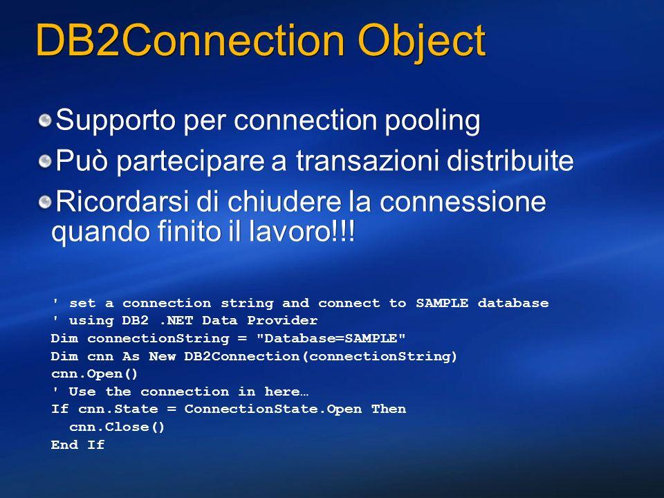 DB2Connection Object Supporto per connection pooling Può partecipare a transazioni distribuite Ricordarsi di chiudere la connessione quando finito il