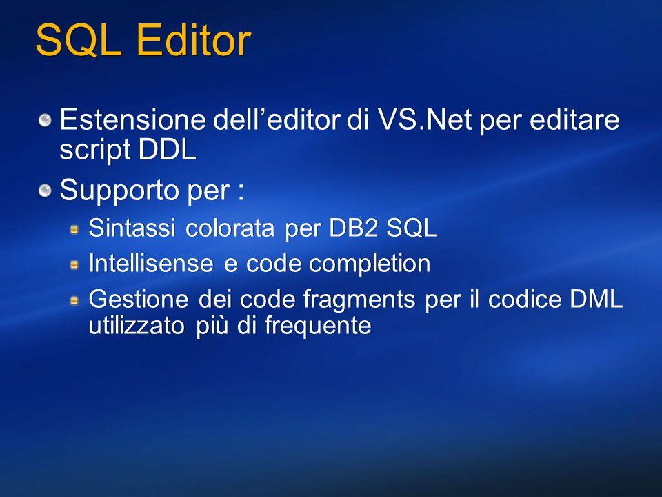 SQL Editor Estensione delleditor di VS.Net per editare script DDL Supporto per : Sintassi colorata per DB2 SQL Intellisense e code completion Gestione