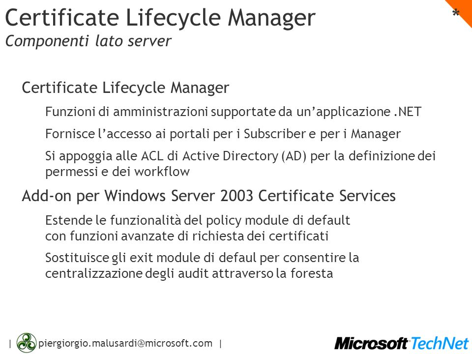 | piergiorgio.malusardi@microsoft.com | Certificate Lifecycle Manager * Componenti lato server Certificate Lifecycle Manager Funzioni di amministrazioni supportate da unapplicazione.NET Fornisce laccesso ai portali per i Subscriber e per i Manager Si appoggia alle ACL di Active Directory (AD) per la definizione dei permessi e dei workflow Add-on per Windows Server 2003 Certificate Services Estende le funzionalità del policy module di default con funzioni avanzate di richiesta dei certificati Sostituisce gli exit module di defaul per consentire la centralizzazione degli audit attraverso la foresta
