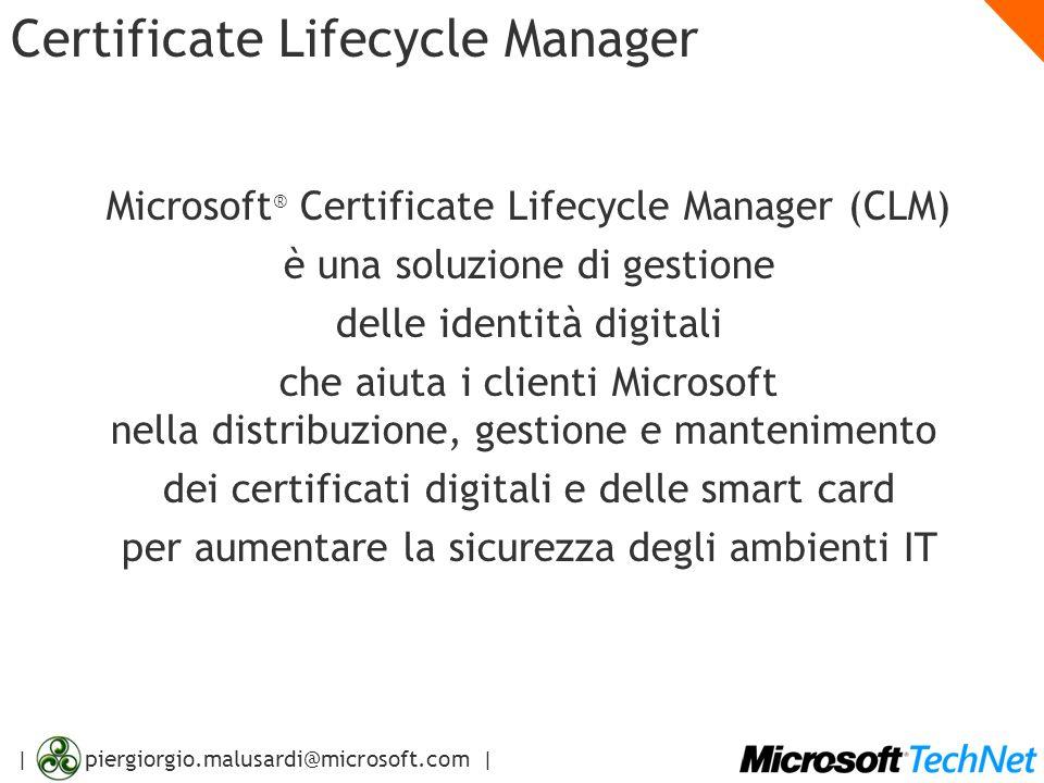 | piergiorgio.malusardi@microsoft.com | Certificate Lifecycle Manager Microsoft ® Certificate Lifecycle Manager (CLM) è una soluzione di gestione delle identità digitali che aiuta i clienti Microsoft nella distribuzione, gestione e mantenimento dei certificati digitali e delle smart card per aumentare la sicurezza degli ambienti IT