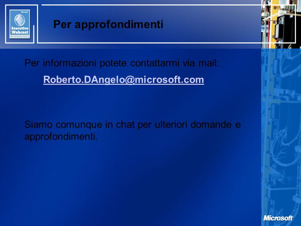 Per approfondimenti Per informazioni potete contattarmi via mail: Roberto.DAngelo@microsoft.com Siamo comunque in chat per ulteriori domande e approfo