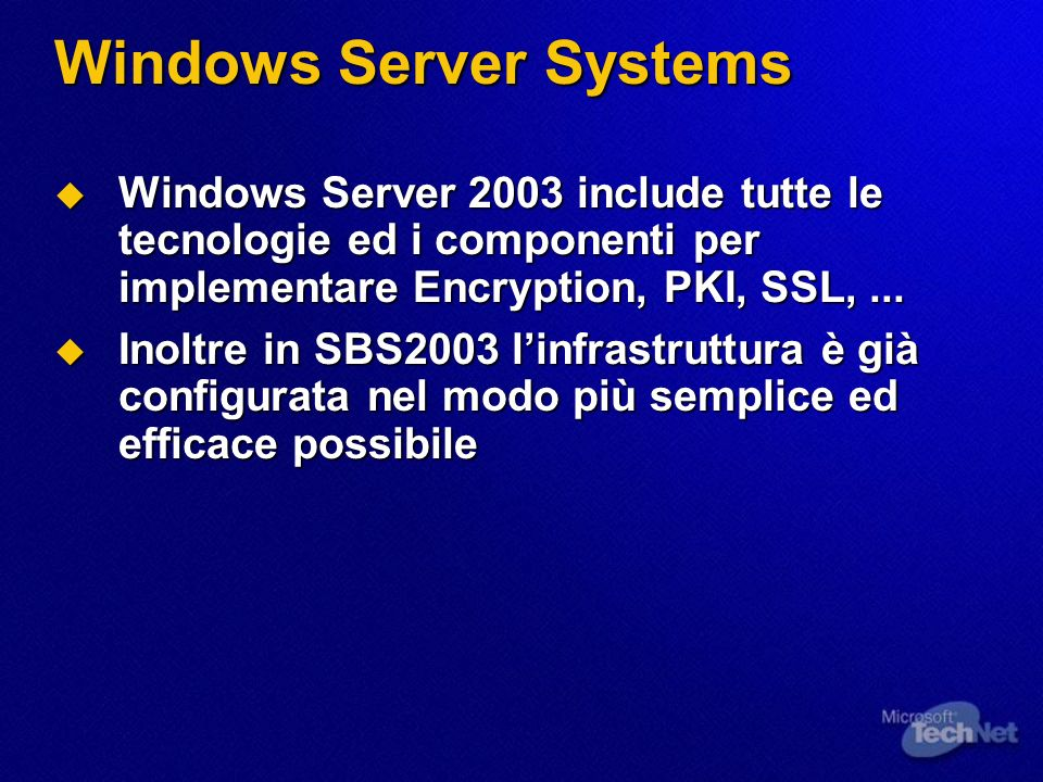 Windows Server Systems Windows Server 2003 include tutte le tecnologie ed i componenti per implementare Encryption, PKI, SSL,...