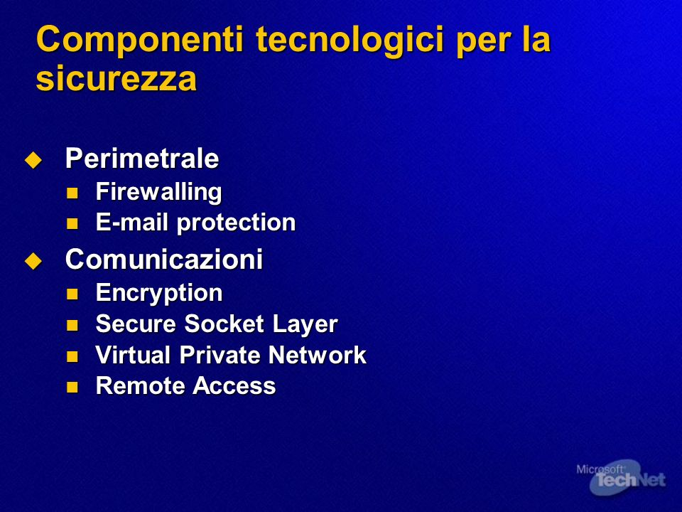 Componenti tecnologici per la sicurezza Perimetrale Perimetrale Firewalling Firewalling  protection  protection Comunicazioni Comunicazioni Encryption Encryption Secure Socket Layer Secure Socket Layer Virtual Private Network Virtual Private Network Remote Access Remote Access