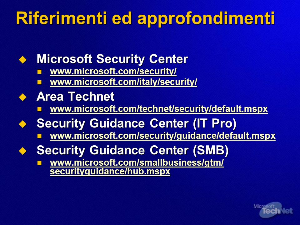 Riferimenti ed approfondimenti Microsoft Security Center Microsoft Security Center Area Technet Area Technet     Security Guidance Center (IT Pro) Security Guidance Center (IT Pro)     Security Guidance Center (SMB) Security Guidance Center (SMB)   securityguidance/hub.mspx   securityguidance/hub.mspx