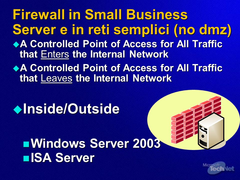 Firewall in Small Business Server e in reti semplici (no dmz) A Controlled Point of Access for All Traffic that Enters the Internal Network A Controlled Point of Access for All Traffic that Enters the Internal Network A Controlled Point of Access for All Traffic that Leaves the Internal Network A Controlled Point of Access for All Traffic that Leaves the Internal Network Inside/Outside Inside/Outside Windows Server 2003 Windows Server 2003 ISA Server ISA Server