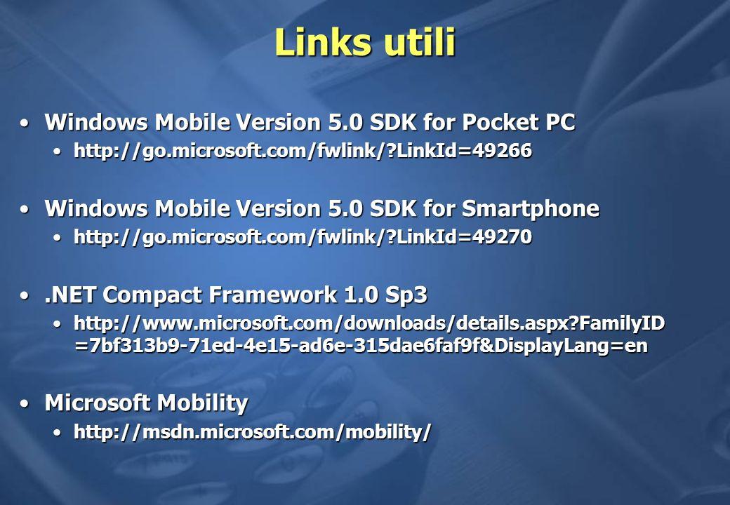 Links utili Windows Mobile Version 5.0 SDK for Pocket PCWindows Mobile Version 5.0 SDK for Pocket PC http://go.microsoft.com/fwlink/?LinkId=49266http://go.microsoft.com/fwlink/?LinkId=49266 Windows Mobile Version 5.0 SDK for SmartphoneWindows Mobile Version 5.0 SDK for Smartphone http://go.microsoft.com/fwlink/?LinkId=49270http://go.microsoft.com/fwlink/?LinkId=49270.NET Compact Framework 1.0 Sp3.NET Compact Framework 1.0 Sp3 http://www.microsoft.com/downloads/details.aspx?FamilyID =7bf313b9-71ed-4e15-ad6e-315dae6faf9f&DisplayLang=enhttp://www.microsoft.com/downloads/details.aspx?FamilyID =7bf313b9-71ed-4e15-ad6e-315dae6faf9f&DisplayLang=en Microsoft MobilityMicrosoft Mobility http://msdn.microsoft.com/mobility/http://msdn.microsoft.com/mobility/