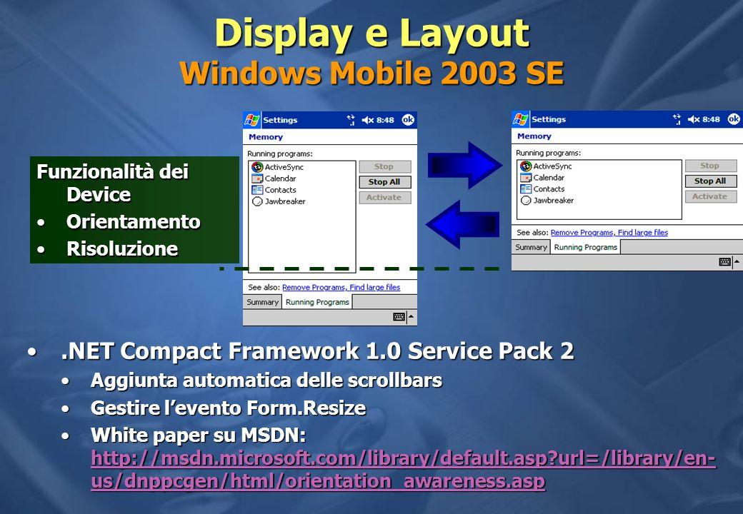 Funzionalità dei Device OrientamentoOrientamento RisoluzioneRisoluzione Display e Layout Windows Mobile 2003 SE.NET Compact Framework 1.0 Service Pack 2.NET Compact Framework 1.0 Service Pack 2 Aggiunta automatica delle scrollbarsAggiunta automatica delle scrollbars Gestire levento Form.ResizeGestire levento Form.Resize White paper su MSDN: http://msdn.microsoft.com/library/default.asp?url=/library/en- us/dnppcgen/html/orientation_awareness.aspWhite paper su MSDN: http://msdn.microsoft.com/library/default.asp?url=/library/en- us/dnppcgen/html/orientation_awareness.asp http://msdn.microsoft.com/library/default.asp?url=/library/en- us/dnppcgen/html/orientation_awareness.asp http://msdn.microsoft.com/library/default.asp?url=/library/en- us/dnppcgen/html/orientation_awareness.asp