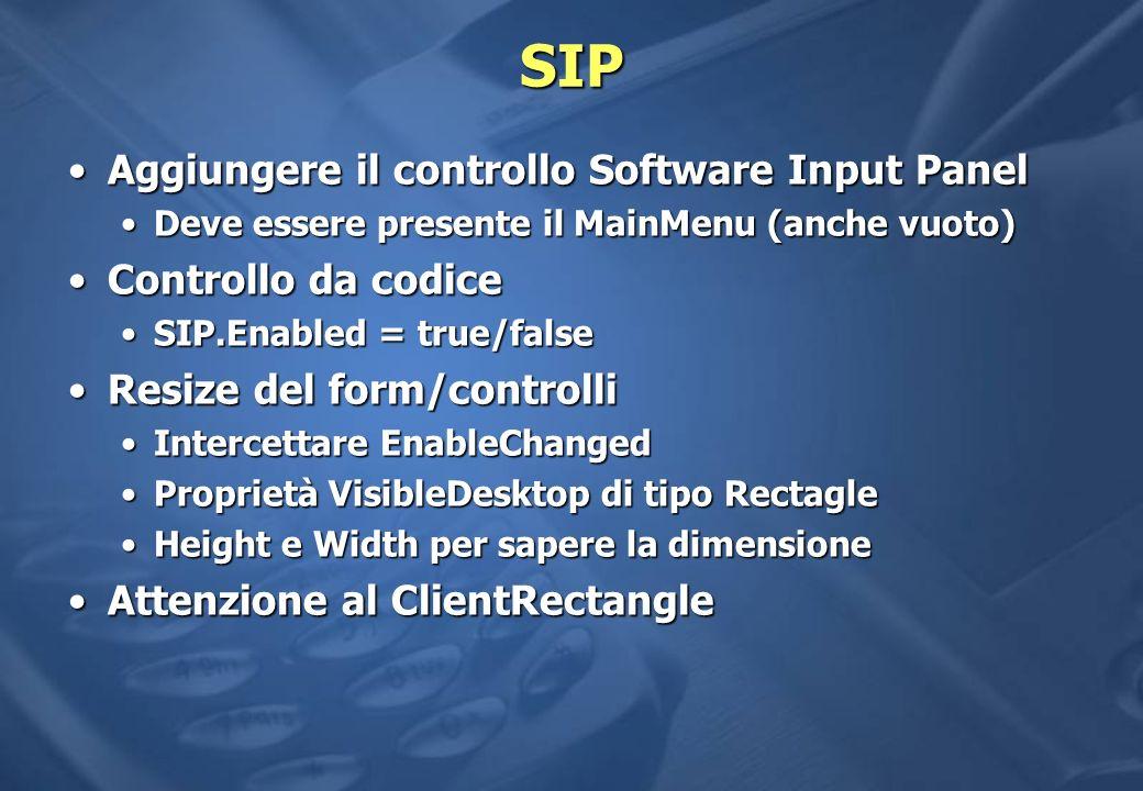 SIP Aggiungere il controllo Software Input PanelAggiungere il controllo Software Input Panel Deve essere presente il MainMenu (anche vuoto)Deve essere presente il MainMenu (anche vuoto) Controllo da codiceControllo da codice SIP.Enabled = true/falseSIP.Enabled = true/false Resize del form/controlliResize del form/controlli Intercettare EnableChangedIntercettare EnableChanged Proprietà VisibleDesktop di tipo RectagleProprietà VisibleDesktop di tipo Rectagle Height e Width per sapere la dimensioneHeight e Width per sapere la dimensione Attenzione al ClientRectangleAttenzione al ClientRectangle