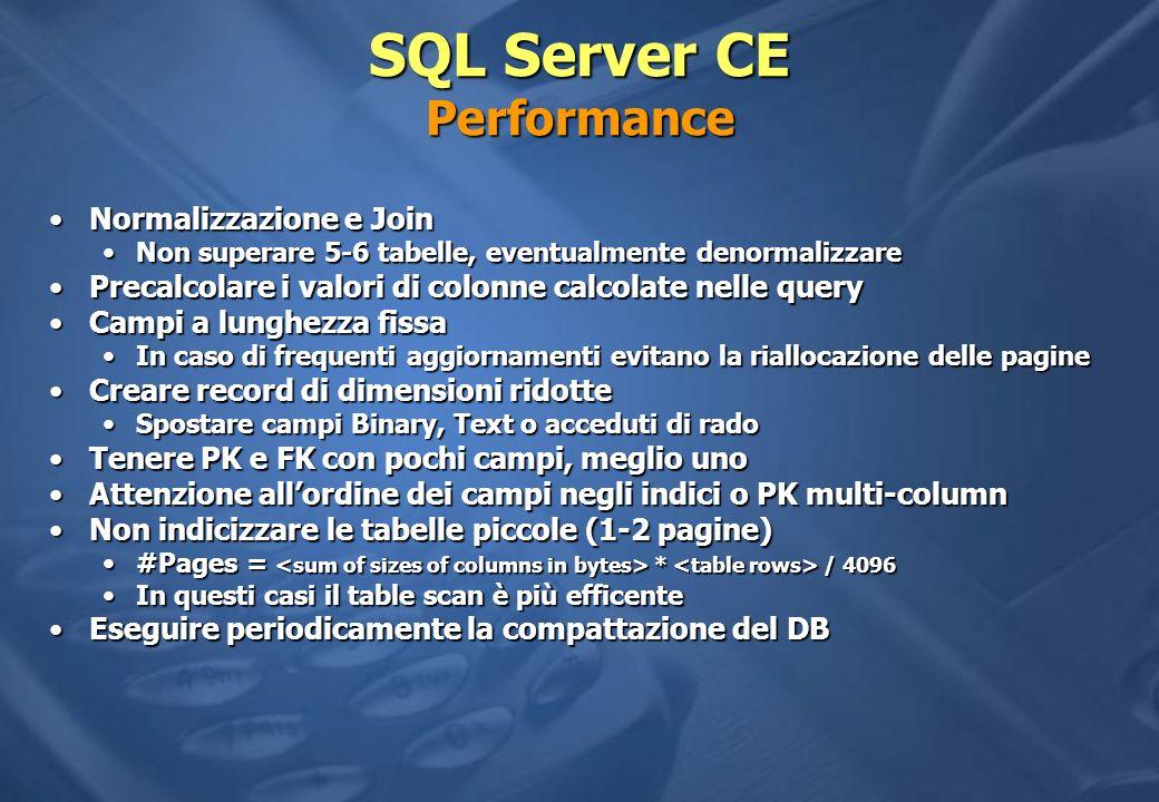 SQL Server CE Performance Normalizzazione e JoinNormalizzazione e Join Non superare 5-6 tabelle, eventualmente denormalizzareNon superare 5-6 tabelle, eventualmente denormalizzare Precalcolare i valori di colonne calcolate nelle queryPrecalcolare i valori di colonne calcolate nelle query Campi a lunghezza fissaCampi a lunghezza fissa In caso di frequenti aggiornamenti evitano la riallocazione delle pagineIn caso di frequenti aggiornamenti evitano la riallocazione delle pagine Creare record di dimensioni ridotteCreare record di dimensioni ridotte Spostare campi Binary, Text o acceduti di radoSpostare campi Binary, Text o acceduti di rado Tenere PK e FK con pochi campi, meglio unoTenere PK e FK con pochi campi, meglio uno Attenzione allordine dei campi negli indici o PK multi-columnAttenzione allordine dei campi negli indici o PK multi-column Non indicizzare le tabelle piccole (1-2 pagine)Non indicizzare le tabelle piccole (1-2 pagine) #Pages = * / 4096#Pages = * / 4096 In questi casi il table scan è più efficenteIn questi casi il table scan è più efficente Eseguire periodicamente la compattazione del DBEseguire periodicamente la compattazione del DB