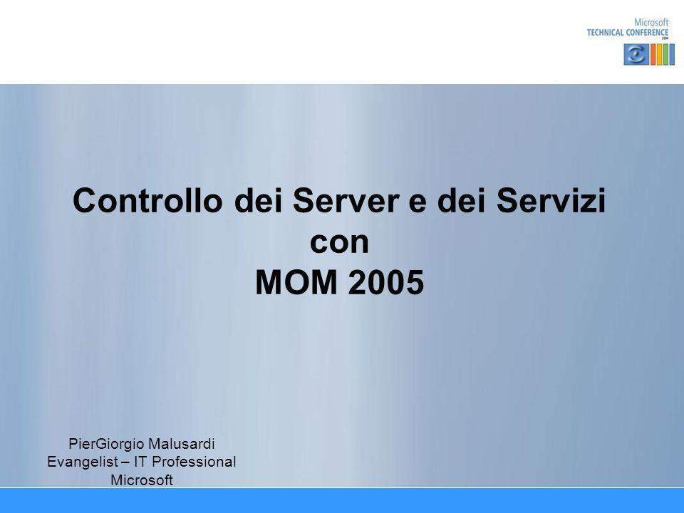 Controllo dei Server e dei Servizi con MOM 2005 PierGiorgio Malusardi Evangelist – IT Professional Microsoft