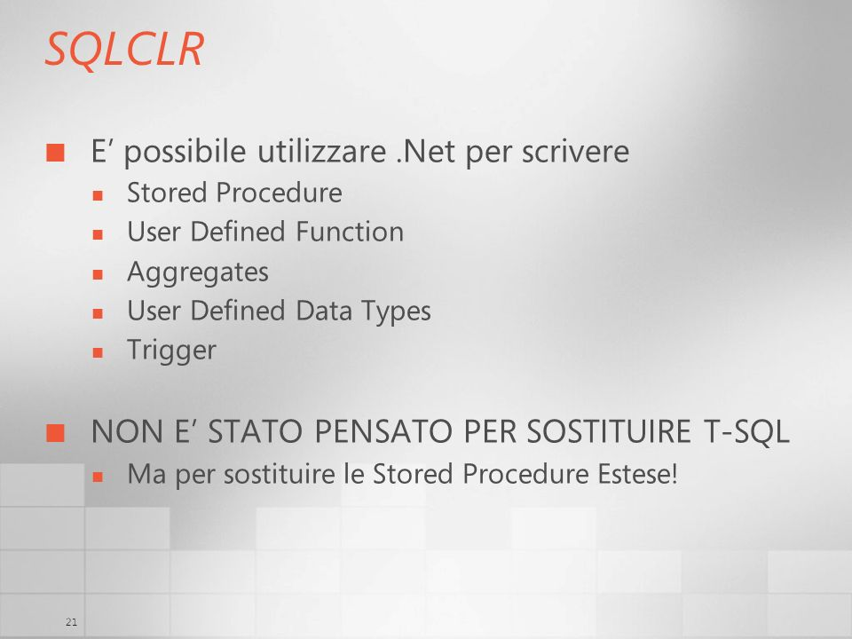 21 SQLCLR E possibile utilizzare.Net per scrivere Stored Procedure User Defined Function Aggregates User Defined Data Types Trigger NON E STATO PENSAT