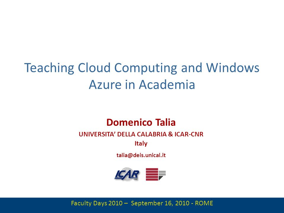 1 Teaching Cloud Computing and Windows Azure in Academia Domenico Talia UNIVERSITA DELLA CALABRIA & ICAR-CNR Italy talia@deis.unical.it Faculty Days 2