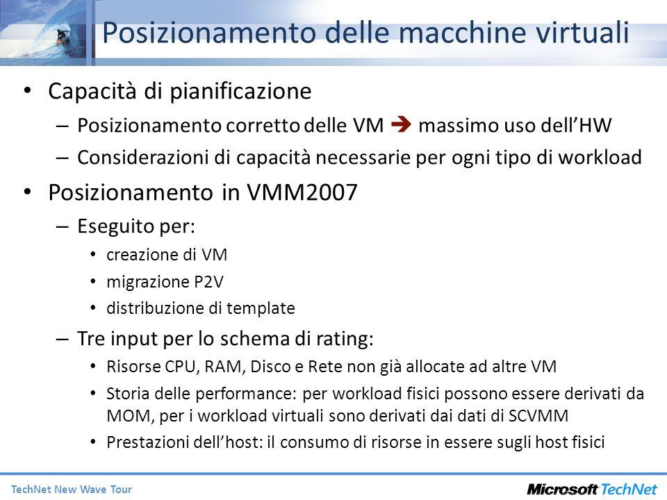 TechNet New Wave Tour Posizionamento delle macchine virtuali Capacità di pianificazione – Posizionamento corretto delle VM massimo uso dellHW – Considerazioni di capacità necessarie per ogni tipo di workload Posizionamento in VMM2007 – Eseguito per: creazione di VM migrazione P2V distribuzione di template – Tre input per lo schema di rating: Risorse CPU, RAM, Disco e Rete non già allocate ad altre VM Storia delle performance: per workload fisici possono essere derivati da MOM, per i workload virtuali sono derivati dai dati di SCVMM Prestazioni dellhost: il consumo di risorse in essere sugli host fisici