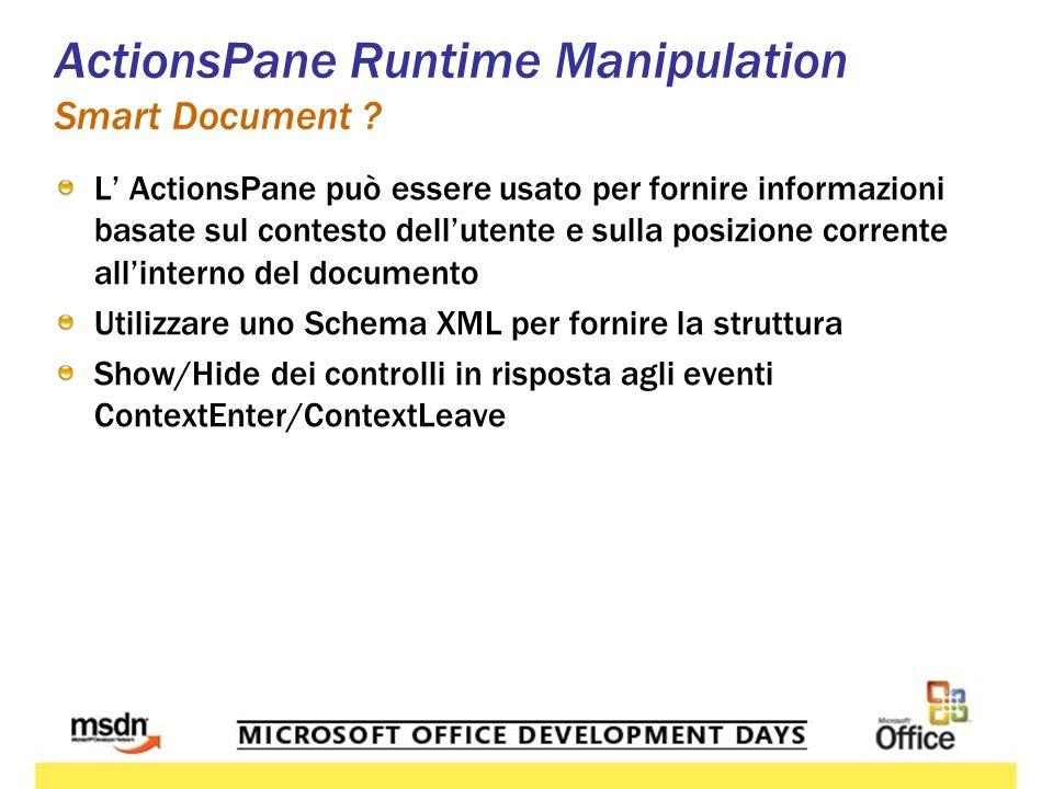 L ActionsPane può essere usato per fornire informazioni basate sul contesto dellutente e sulla posizione corrente allinterno del documento Utilizzare uno Schema XML per fornire la struttura Show/Hide dei controlli in risposta agli eventi ContextEnter/ContextLeave ActionsPane Runtime Manipulation Smart Document