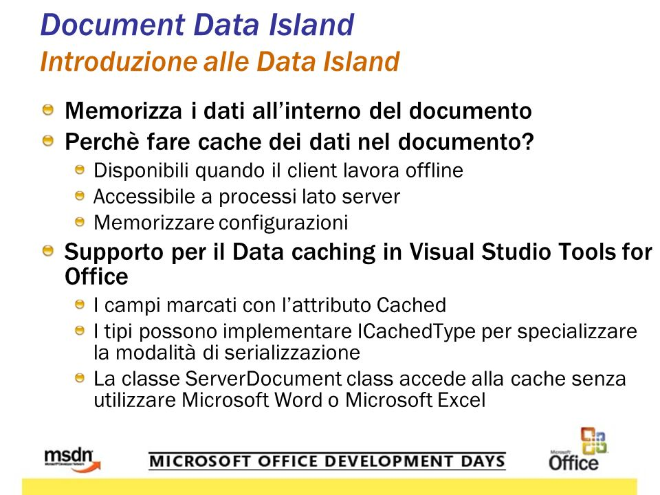 Document Data Island Esempio di Caching Data [Cached()] CustomerDataSet customerDataSet; void ThisDocument_Initialize(…) { if (customerDataSet == null) { customerDataSet = new CustomerDataSet(); dataAdapter.Fill(customerDataSet); } list1.DataSource = customerDataSet; }