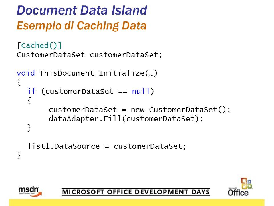 Document Data Island Esempio di Caching Data [Cached()] CustomerDataSet customerDataSet; void ThisDocument_Initialize(…) { if (customerDataSet == null) { customerDataSet = new CustomerDataSet(); dataAdapter.Fill(customerDataSet); } list1.DataSource = customerDataSet; }