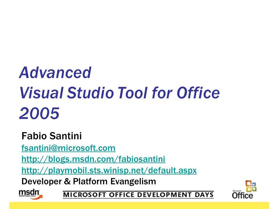 Fabio Santini fsantini@microsoft.com http://blogs.msdn.com/fabiosantini http://playmobil.sts.winisp.net/default.aspx Developer & Platform Evangelism Advanced Visual Studio Tool for Office 2005