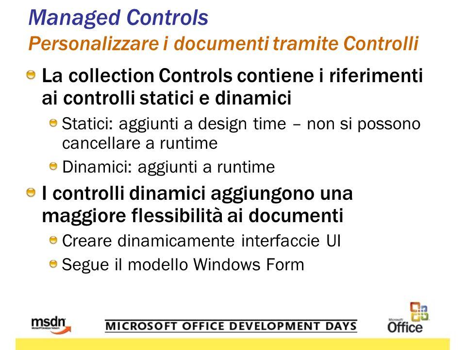 Managed Controls Personalizzare i documenti tramite Controlli La collection Controls contiene i riferimenti ai controlli statici e dinamici Statici: aggiunti a design time – non si possono cancellare a runtime Dinamici: aggiunti a runtime I controlli dinamici aggiungono una maggiore flessibilità ai documenti Creare dinamicamente interfaccie UI Segue il modello Windows Form