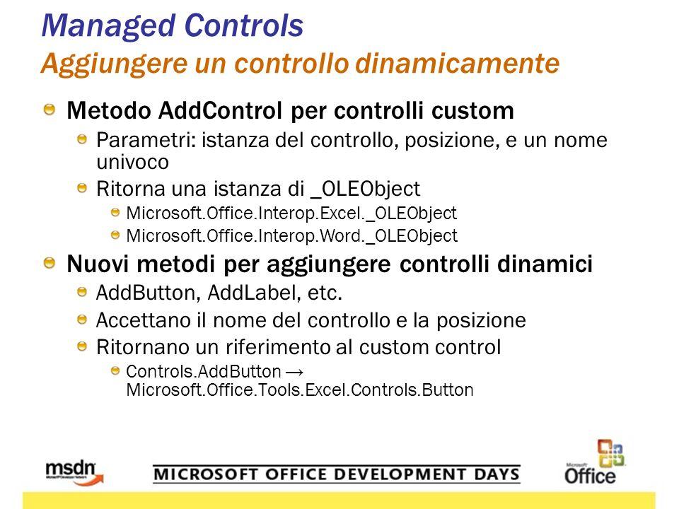 Managed Controls Aggiungere un controllo dinamicamente Metodo AddControl per controlli custom Parametri: istanza del controllo, posizione, e un nome univoco Ritorna una istanza di _OLEObject Microsoft.Office.Interop.Excel._OLEObject Microsoft.Office.Interop.Word._OLEObject Nuovi metodi per aggiungere controlli dinamici AddButton, AddLabel, etc.
