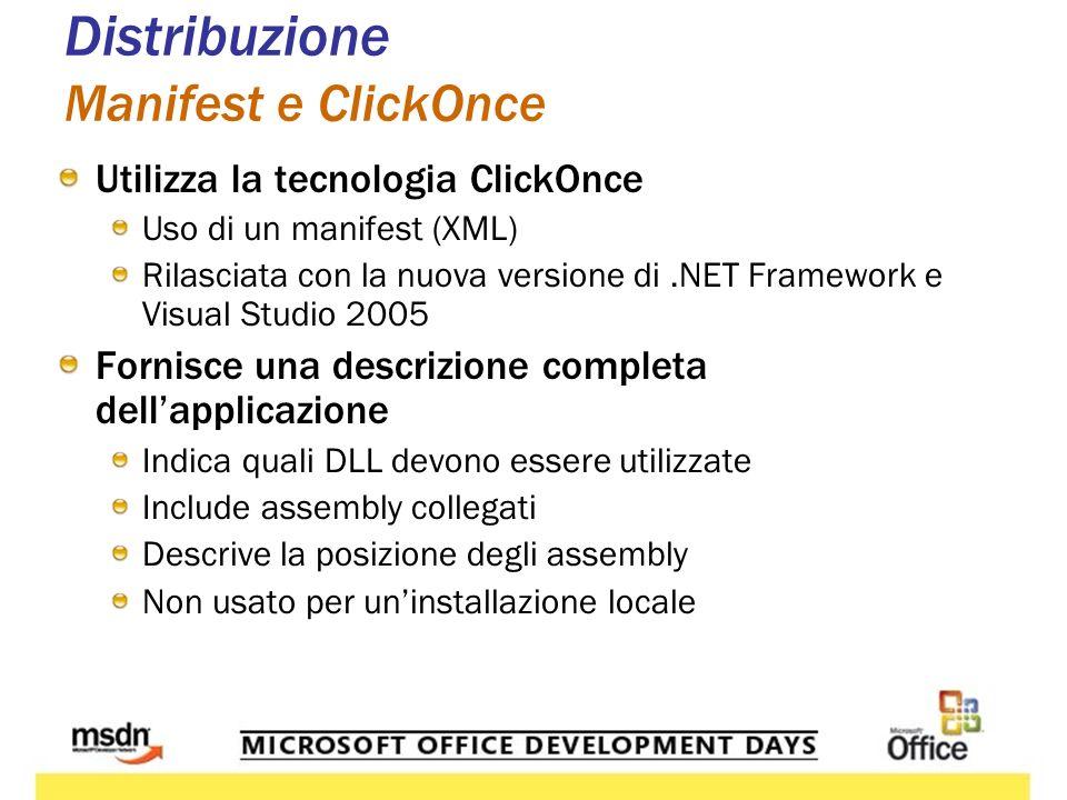 Distribuzione Manifest e ClickOnce Utilizza la tecnologia ClickOnce Uso di un manifest (XML) Rilasciata con la nuova versione di.NET Framework e Visual Studio 2005 Fornisce una descrizione completa dellapplicazione Indica quali DLL devono essere utilizzate Include assembly collegati Descrive la posizione degli assembly Non usato per uninstallazione locale