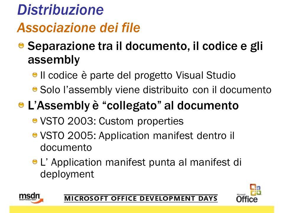Distribuzione Associazione dei file Separazione tra il documento, il codice e gli assembly Il codice è parte del progetto Visual Studio Solo lassembly viene distribuito con il documento LAssembly è collegato al documento VSTO 2003: Custom properties VSTO 2005: Application manifest dentro il documento L Application manifest punta al manifest di deployment