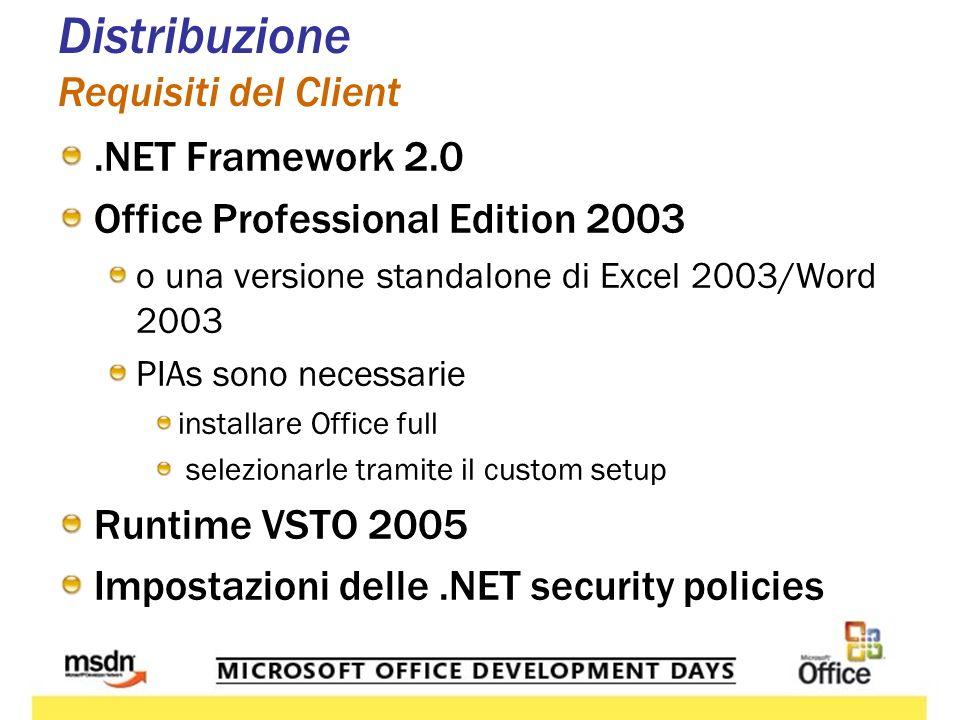 Distribuzione Requisiti del Client.NET Framework 2.0 Office Professional Edition 2003 o una versione standalone di Excel 2003/Word 2003 PIAs sono necessarie installare Office full selezionarle tramite il custom setup Runtime VSTO 2005 Impostazioni delle.NET security policies