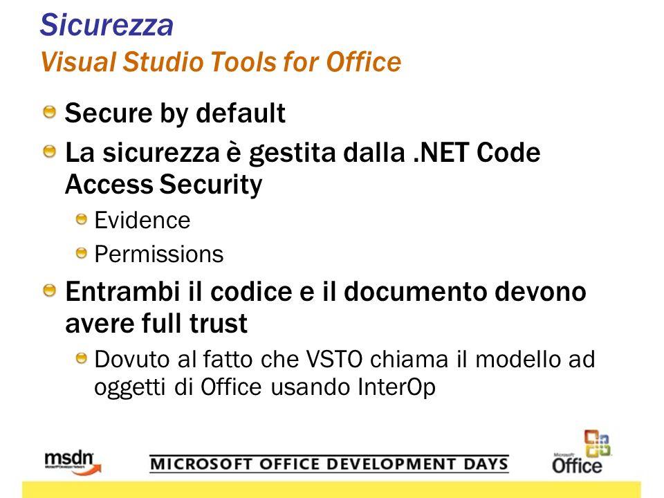 Sicurezza Visual Studio Tools for Office Secure by default La sicurezza è gestita dalla.NET Code Access Security Evidence Permissions Entrambi il codice e il documento devono avere full trust Dovuto al fatto che VSTO chiama il modello ad oggetti di Office usando InterOp