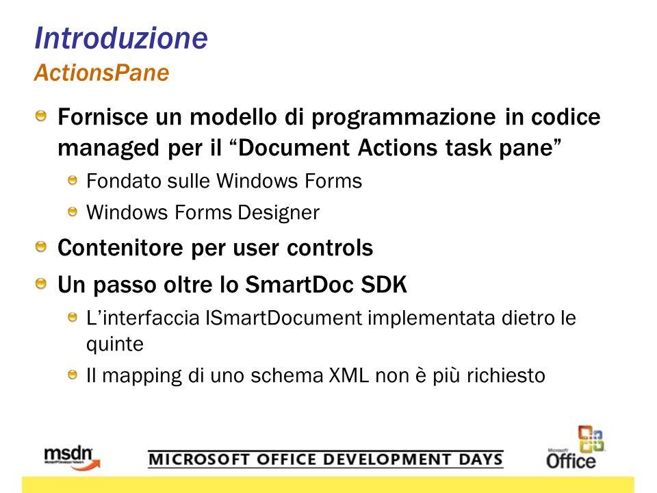 Introduzione ActionsPane Fornisce un modello di programmazione in codice managed per il Document Actions task pane Fondato sulle Windows Forms Windows Forms Designer Contenitore per user controls Un passo oltre lo SmartDoc SDK Linterfaccia ISmartDocument implementata dietro le quinte Il mapping di uno schema XML non è più richiesto