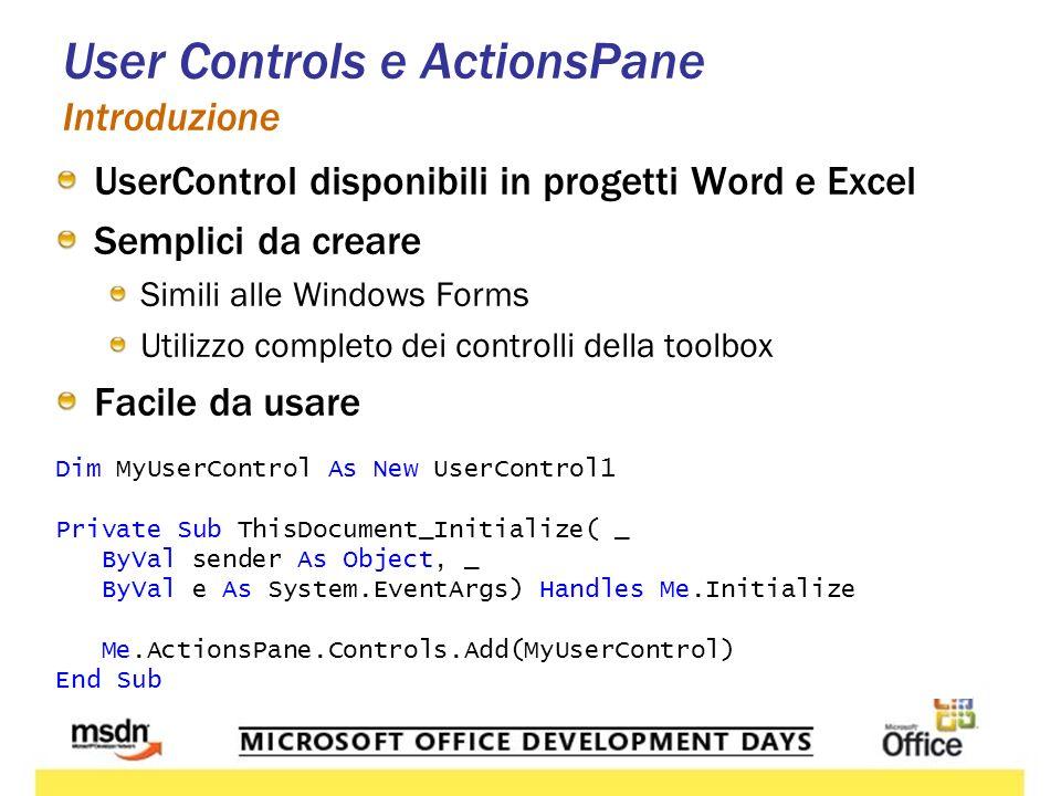 User Controls e ActionsPane Introduzione UserControl disponibili in progetti Word e Excel Semplici da creare Simili alle Windows Forms Utilizzo completo dei controlli della toolbox Facile da usare Dim MyUserControl As New UserControl1 Private Sub ThisDocument_Initialize( _ ByVal sender As Object, _ ByVal e As System.EventArgs) Handles Me.Initialize Me.ActionsPane.Controls.Add(MyUserControl) End Sub