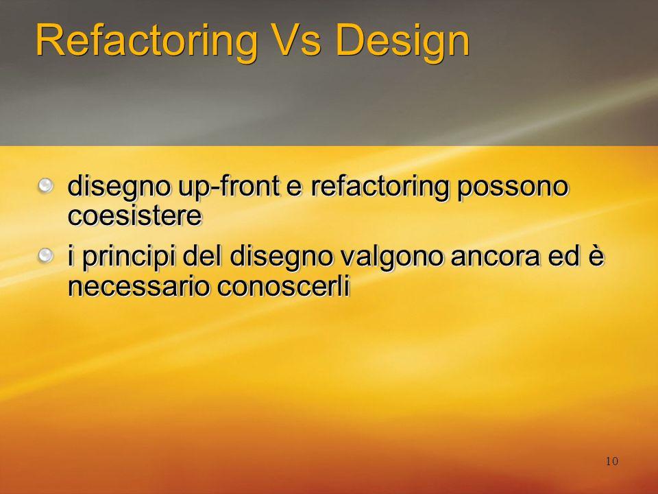 10 Refactoring Vs Design disegno up-front e refactoring possono coesistere i principi del disegno valgono ancora ed è necessario conoscerli disegno up