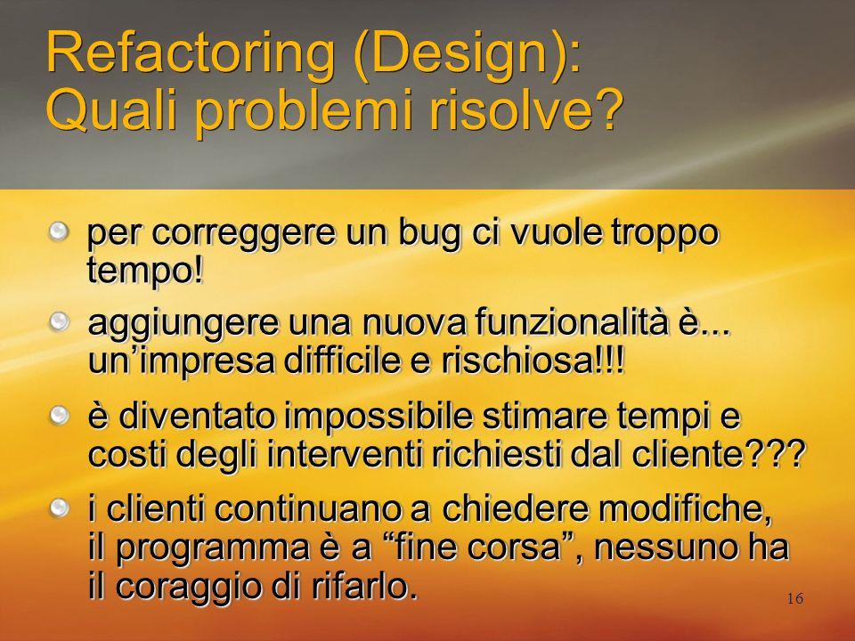 16 Refactoring (Design): Quali problemi risolve? i clienti continuano a chiedere modifiche, il programma è a fine corsa, nessuno ha il coraggio di rif