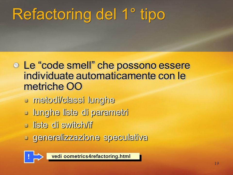 19 Refactoring del 1° tipo Le code smell che possono essere individuate automaticamente con le metriche OO metodi/classi lunghe lunghe liste di parame