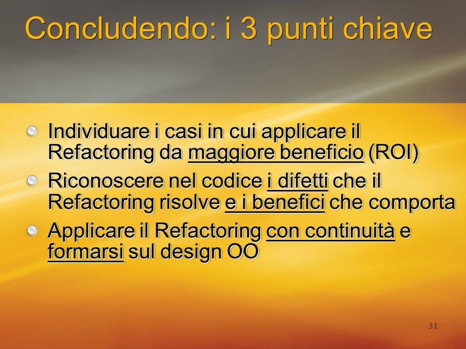 31 Concludendo: i 3 punti chiave Individuare i casi in cui applicare il Refactoring da maggiore beneficio (ROI) Riconoscere nel codice i difetti che i