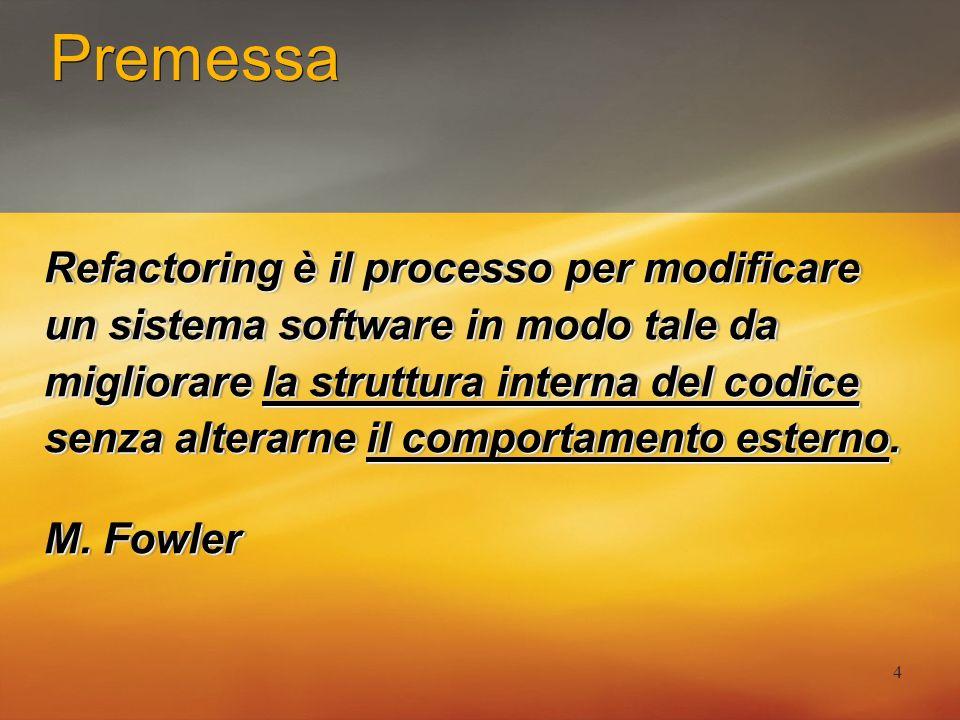 4 Premessa Refactoring è il processo per modificare un sistema software in modo tale da migliorare la struttura interna del codice senza alterarne il