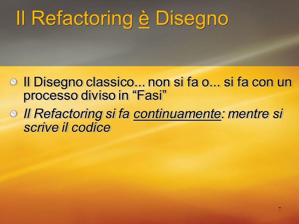 8 Il Refactoring è Disegno Il Disegno classico up-front: raccolta dei Requisiti e definizione Specifiche il Disegno up-front e poi Implementazione (in fretta: cè poco tempo) Il Refactoring continuo: TDD: Rosso -> Verde -> Refactoring Implementa -> problemi dal codice.