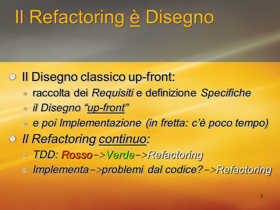 8 Il Refactoring è Disegno Il Disegno classico up-front: raccolta dei Requisiti e definizione Specifiche il Disegno up-front e poi Implementazione (in