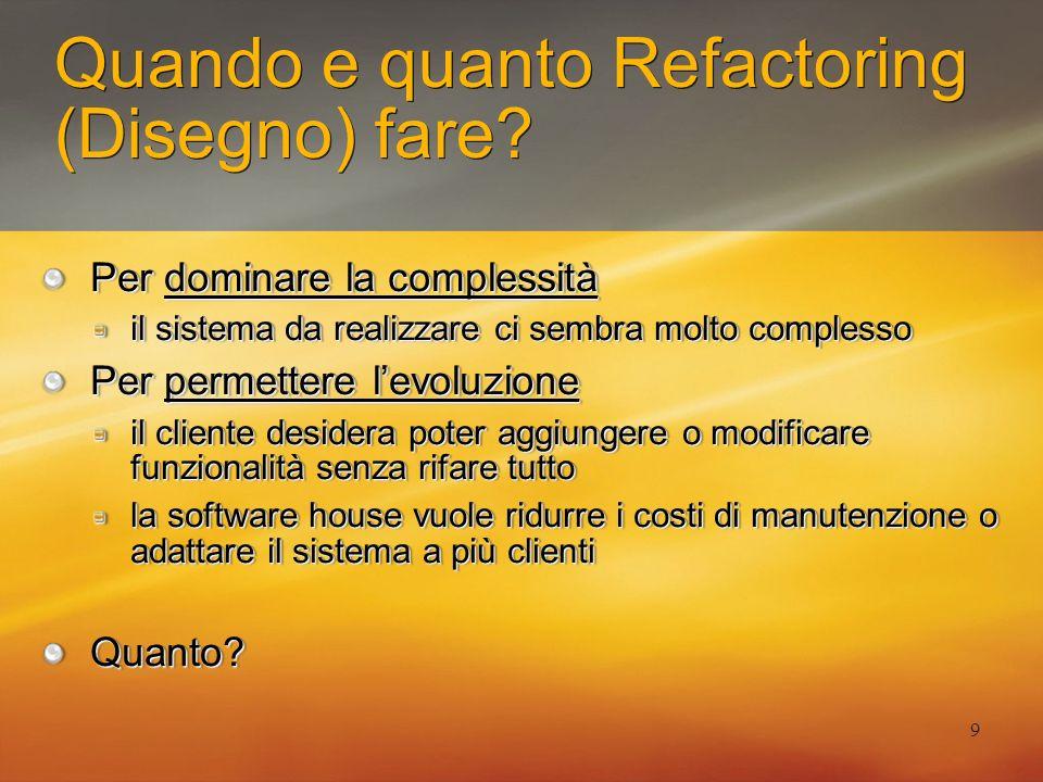 9 Quando e quanto Refactoring (Disegno) fare? Per dominare la complessità il sistema da realizzare ci sembra molto complesso Per permettere levoluzion