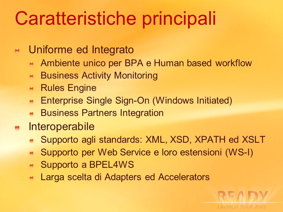 Caratteristiche principali Uniforme ed Integrato Ambiente unico per BPA e Human based workflow Business Activity Monitoring Rules Engine Enterprise Si