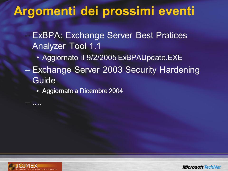 Argomenti dei prossimi eventi –ExBPA: Exchange Server Best Pratices Analyzer Tool 1.1 Aggiornato il 9/2/2005 ExBPAUpdate.EXE –Exchange Server 2003 Security Hardening Guide Aggiornato a Dicembre 2004 –....
