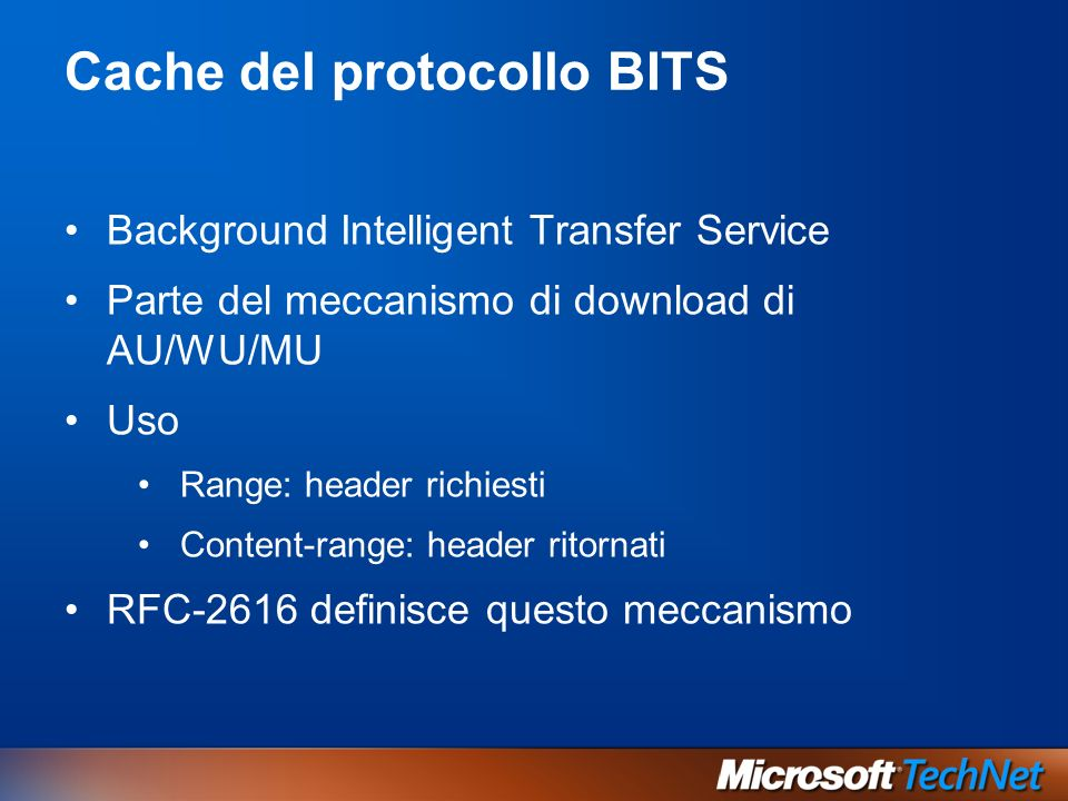 Cache del protocollo BITS Background Intelligent Transfer Service Parte del meccanismo di download di AU/WU/MU Uso Range: header richiesti Content-range: header ritornati RFC-2616 definisce questo meccanismo