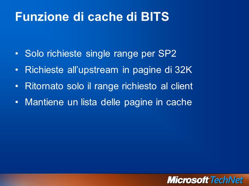 Funzione di cache di BITS Solo richieste single range per SP2 Richieste allupstream in pagine di 32K Ritornato solo il range richiesto al client Mantiene un lista delle pagine in cache