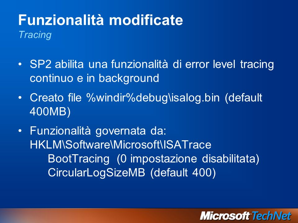 Funzionalità modificate Tracing SP2 abilita una funzionalità di error level tracing continuo e in background Creato file %windir%debug\isalog.bin (default 400MB) Funzionalità governata da: HKLM\Software\Microsoft\ISATrace BootTracing (0 impostazione disabilitata) CircularLogSizeMB (default 400)