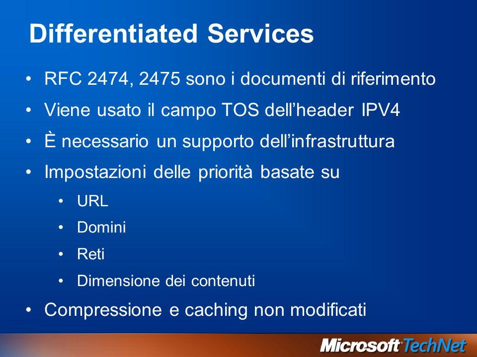 Differentiated Services RFC 2474, 2475 sono i documenti di riferimento Viene usato il campo TOS dellheader IPV4 È necessario un supporto dellinfrastruttura Impostazioni delle priorità basate su URL Domini Reti Dimensione dei contenuti Compressione e caching non modificati
