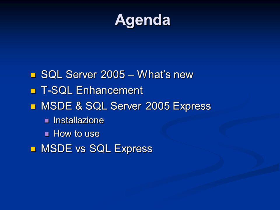AgendaAgenda SQL Server 2005 – Whats new SQL Server 2005 – Whats new T-SQL Enhancement T-SQL Enhancement MSDE & SQL Server 2005 Express MSDE & SQL Server 2005 Express Installazione Installazione How to use How to use MSDE vs SQL Express MSDE vs SQL Express SQL Server 2005 – Whats new SQL Server 2005 – Whats new T-SQL Enhancement T-SQL Enhancement MSDE & SQL Server 2005 Express MSDE & SQL Server 2005 Express Installazione Installazione How to use How to use MSDE vs SQL Express MSDE vs SQL Express