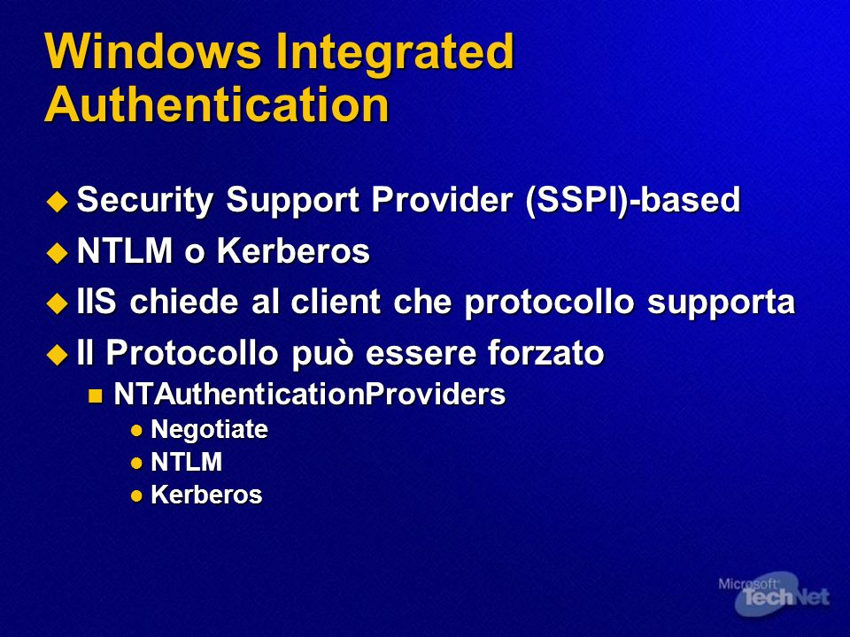 Windows Integrated Authentication Security Support Provider (SSPI)-based Security Support Provider (SSPI)-based NTLM o Kerberos NTLM o Kerberos IIS chiede al client che protocollo supporta IIS chiede al client che protocollo supporta Il Protocollo può essere forzato Il Protocollo può essere forzato NTAuthenticationProviders NTAuthenticationProviders Negotiate Negotiate NTLM NTLM Kerberos Kerberos