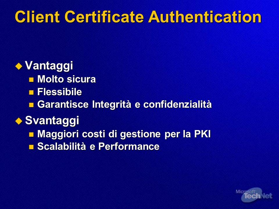 Client Certificate Authentication Vantaggi Vantaggi Molto sicura Molto sicura Flessibile Flessibile Garantisce Integrità e confidenzialità Garantisce Integrità e confidenzialità Svantaggi Svantaggi Maggiori costi di gestione per la PKI Maggiori costi di gestione per la PKI Scalabilità e Performance Scalabilità e Performance