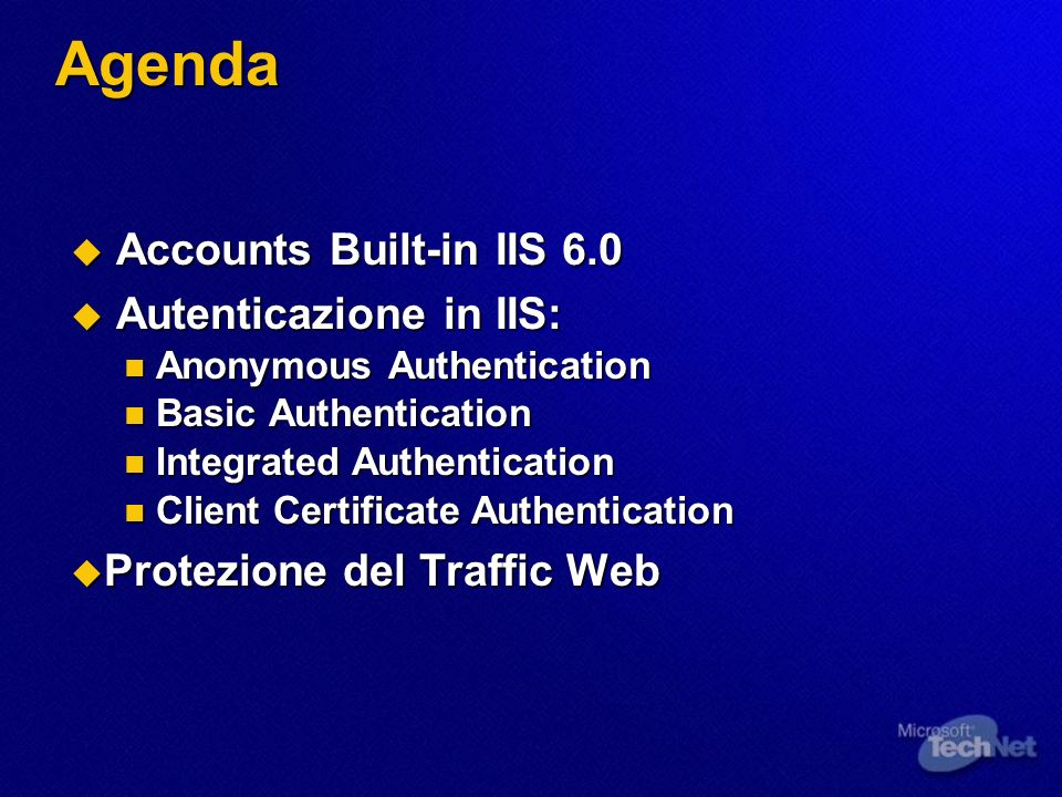 Agenda Accounts Built-in IIS 6.0 Accounts Built-in IIS 6.0 Autenticazione in IIS: Autenticazione in IIS: Anonymous Authentication Anonymous Authentication Basic Authentication Basic Authentication Integrated Authentication Integrated Authentication Client Certificate Authentication Client Certificate Authentication Protezione del Traffic Web Protezione del Traffic Web