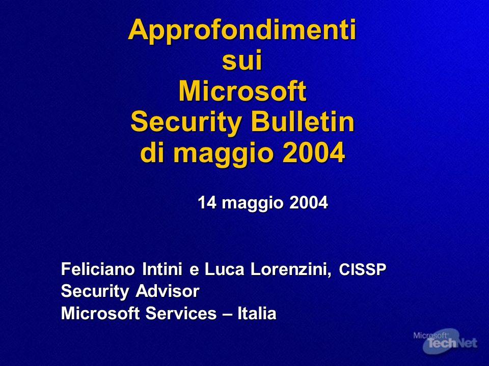 Approfondimenti sui Microsoft Security Bulletin di maggio 2004 14 maggio 2004 Feliciano Intini e Luca Lorenzini, CISSP Security Advisor Microsoft Services – Italia