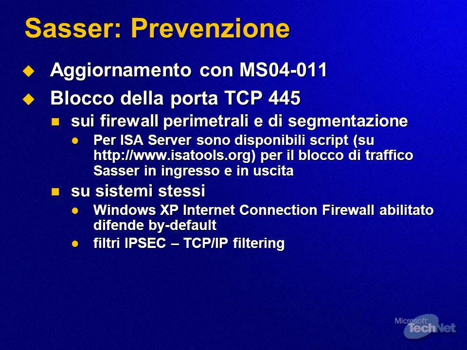 Sasser: Prevenzione Aggiornamento con MS04-011 Aggiornamento con MS04-011 Blocco della porta TCP 445 Blocco della porta TCP 445 sui firewall perimetrali e di segmentazione sui firewall perimetrali e di segmentazione Per ISA Server sono disponibili script (su http://www.isatools.org) per il blocco di traffico Sasser in ingresso e in uscita Per ISA Server sono disponibili script (su http://www.isatools.org) per il blocco di traffico Sasser in ingresso e in uscita su sistemi stessi su sistemi stessi Windows XP Internet Connection Firewall abilitato difende by-default Windows XP Internet Connection Firewall abilitato difende by-default filtri IPSEC – TCP/IP filtering filtri IPSEC – TCP/IP filtering