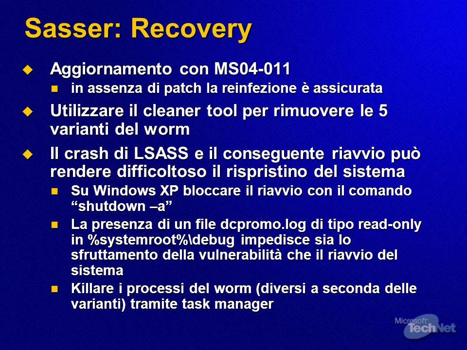 Sasser: Recovery Aggiornamento con MS04-011 Aggiornamento con MS04-011 in assenza di patch la reinfezione è assicurata in assenza di patch la reinfezione è assicurata Utilizzare il cleaner tool per rimuovere le 5 varianti del worm Utilizzare il cleaner tool per rimuovere le 5 varianti del worm Il crash di LSASS e il conseguente riavvio può rendere difficoltoso il rispristino del sistema Il crash di LSASS e il conseguente riavvio può rendere difficoltoso il rispristino del sistema Su Windows XP bloccare il riavvio con il comando shutdown –a Su Windows XP bloccare il riavvio con il comando shutdown –a La presenza di un file dcpromo.log di tipo read-only in %systemroot%\debug impedisce sia lo sfruttamento della vulnerabilità che il riavvio del sistema La presenza di un file dcpromo.log di tipo read-only in %systemroot%\debug impedisce sia lo sfruttamento della vulnerabilità che il riavvio del sistema Killare i processi del worm (diversi a seconda delle varianti) tramite task manager Killare i processi del worm (diversi a seconda delle varianti) tramite task manager
